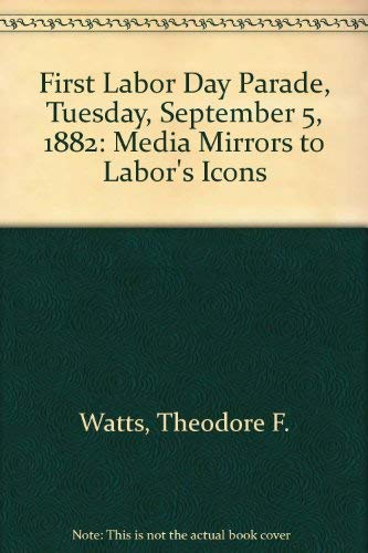 9780961031404: First Labor Day Parade, Tuesday, September 5, 1882: Media Mirrors to Labor's Icons