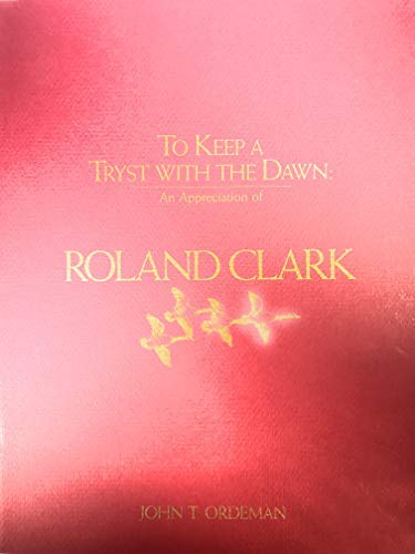 To Keep a Tryst with the Dawn: An Appreciation of Roland Clark: Ordeman, John T.