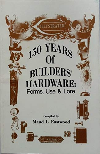 150 Years of Builders' Hardware: Forms, Use & Lore: Eastwood, Maud L.