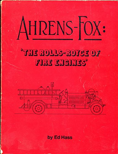Ahrens-Fox: The Rolls Royce of Fire Engines: Hass, Ed