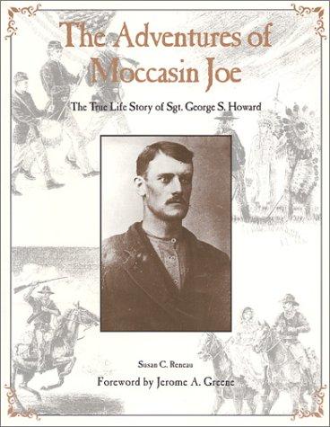 The Adventures of Moccasin Joe: True Life Story of Sgt. George S. Howard, 1850-1877: Reneau, Susan ...