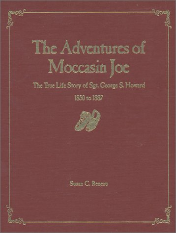The Adventures of Moccasin Joe The True Life Story of Sgt. George S. Howard Civil War Drummer Boy, ...