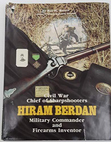 Hiram Berdan; Civil War Chief of Sharpshooters, Military Commander and Firearms Inventor: Marcot, ...