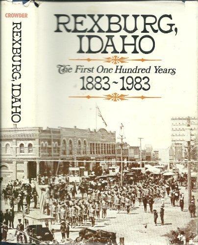 Rexburg, Idaho: The First One Hundred Years 1883 - 1983: Crowder, David L.