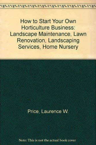 9780961196608: How to Start Your Own Horticulture Business: Landscape Maintenance, Lawn Renovation, Landscaping Services, Home Nursery