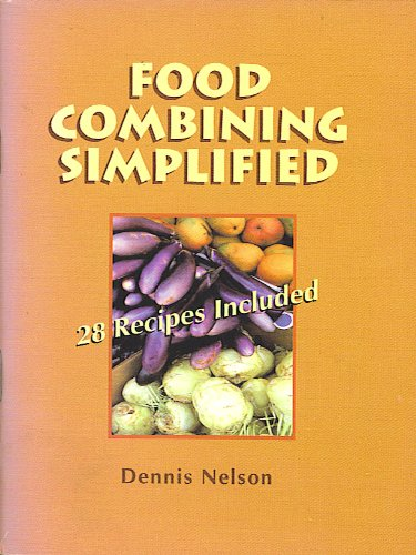 Food Combining Simplified: How to Get the Most From Your Food: 28 Recipes Included: Dennis Nelson