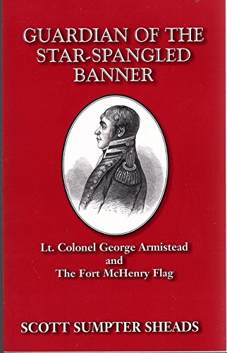 Guardian of the Star-Spangled Banner: Lt. Colonel George Armistead and the Fort McHenry Flag