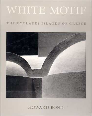 White Motif: The Cyclades Islands of Greece [Signed By The Photographer]: Bond, Howard