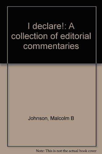 I Declare! A Collection of Editorial Commmentaries: Johnson, Malcolm B.