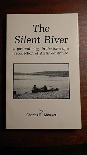 The Silent River: A Pastoral Elegy in the Form of a Recollection of Arctic Adventure: Metzger, ...