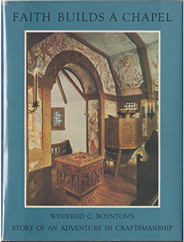 Faith Builds a Chapel: The Story of an Adventure in Craftsmanship: Winifred C. Boynton