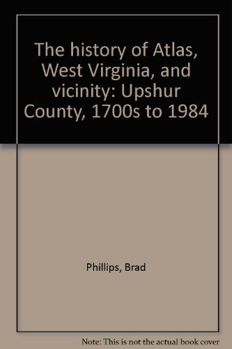 9780961351304: The history of Atlas, West Virginia, and vicinity: Upshur County, 1700s to 1984