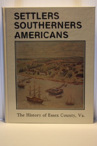 9780961354909: Settlers, Southerners, Americans: The history of Essex County, Virginia, 1608-1984