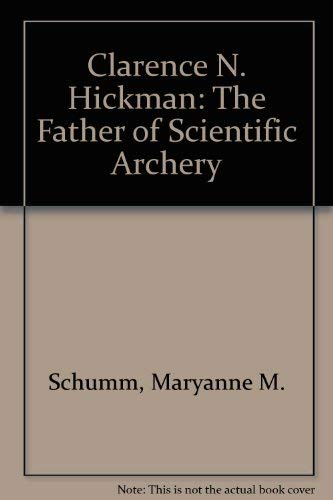 Clarence N. Hickman: The Father of Scientific Archery: Schumm, Maryanne M.