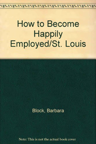 How to Become Happily Employed/St. Louis: Block, Barbara, Benjamin,
