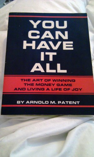 You Can Have It All: The Art of Winning the Money Game and Living a Life of Joy: Patent, Arnold M.