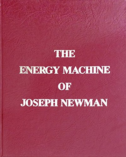The Energy Machine of Joseph Newman : An Invention Whose Time Has Come: Joseph Wesley Newman