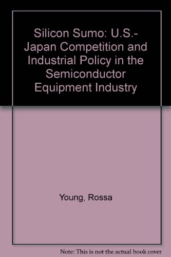Silicon Sumo: U.S.- Japan Competition and Industrial Policy in the Semiconductor Equipment Industry...