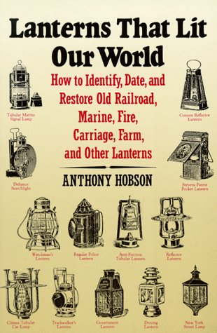 Lanterns That Lit Our World: How to Identify, Date and Restore Old Railroad, Marine, Fire, Carriage...