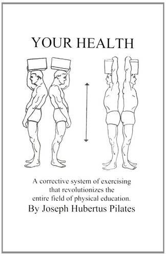 Your Health: A Corrective System of Exercising that Revolutionizes the Entire Field of Physical Education (096149378X) by Joseph H. Pilates