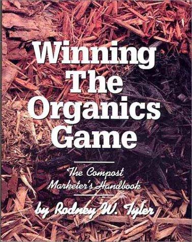 Winning the Organics Game: The Compost Marketer's Handbook: Rodney W. Tyler