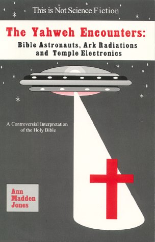 The Yahweh Encounters: Bible Astronauts, Ark Radiations and Temple Electronics: Ann Madden Jones