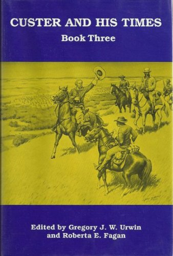 Custer And His Times Book Three A Publication of the Little Big Horn Associates: Urwin, Gregory J.W...