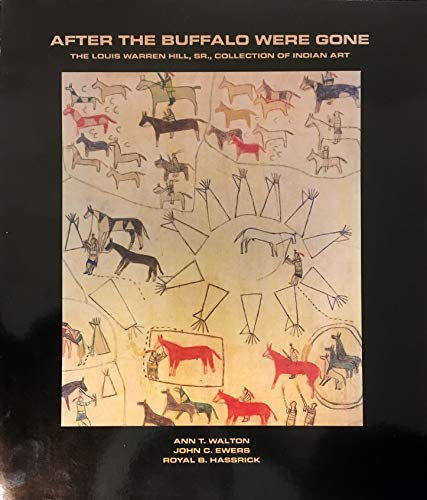AFTER THE BUFFALO WERE GONE: THE LOUIS WARREN HILL, SR. COLLECTION OF INDIAN ART: Walton, Ann T., ...