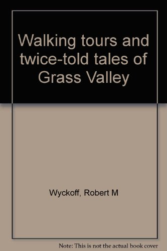 Walking Tours And Twice-told Tales Of Grass Valley: Wyckoff, Robert M.