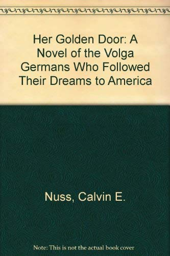 Her Golden Door: A Novel of the Volga Germans Who Followed Their Dreams to America: Nuss, Calvin E.