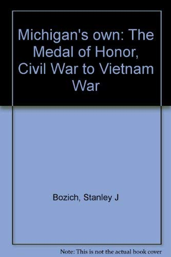 Michigan's own: The Medal of Honor, Civil War to Vietnam War (0961541113) by Stanley J Bozich