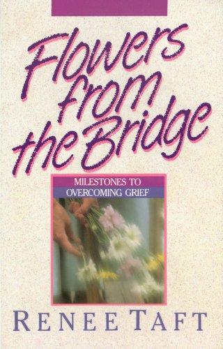 Flowers from the Bridge Milestones to Overcoming Grief: Taft, Renee