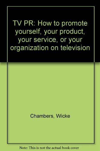 TV PR: How to promote yourself, your product, your service, or your organization on television: ...