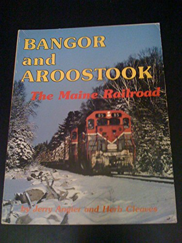 Bangor and Aroostook: The Maine Railroad: Angier, Jerry & Cleaves, Herb