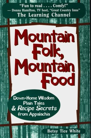 Mountain Folk, Mountain Food: Down-Home Wisdom, Plain Tales and Recipe Secrets from Appalachia: ...