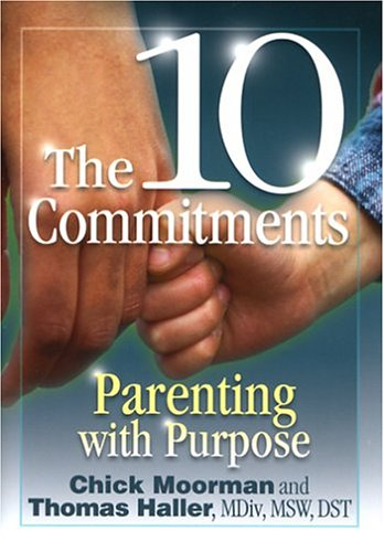 The 10 Commitments: Parenting with Purpose: Moorman, Chick, Haller,