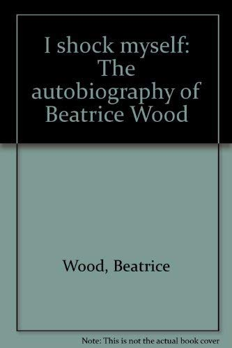 I Shock Myself ; The Autobiography of Beatrice Wood: Wood, Beatrice / edited by Lindsay Smith