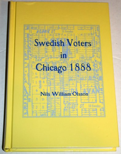 Swedish Voters in Chicago 1888: Based Upon the Voter Registrations of 1888: Editor-Nils William ...