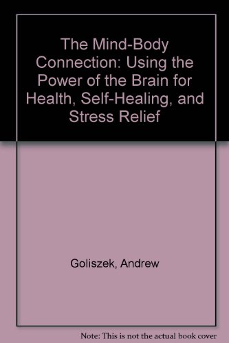 The Mind-Body Connection: Using the Power of the Brain for Health, Self-Healing, and Stress Relief:...