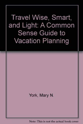 9780961652401: Travel Wise, Smart, and Light: A Common Sense Guide to Vacation Planning
