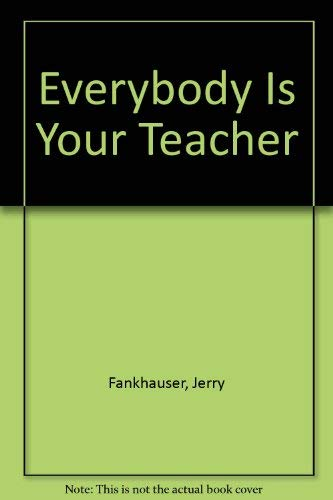 Everybody Is Your Teacher: Fankhauser, Jerry