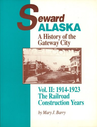 Seward, Alaska: A History of the Gateway City - Vol. II: 1914-1923 The Railroad Construction Years (0961700920) by Mary J. Barry