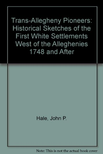 Trans-Allegheny Pioneers: Historical Sketches of the First White Settlements West of the ...