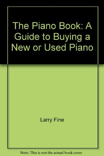 The Piano Book: A Guide to Buying a New or Used Piano: Larry Fine