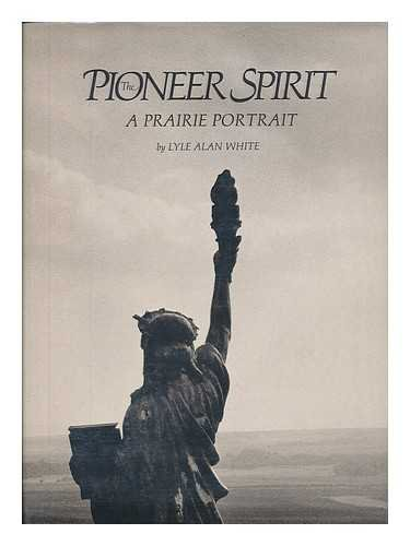The Pioneer Spirit a Prairie Portrait: White, Lyle Alan