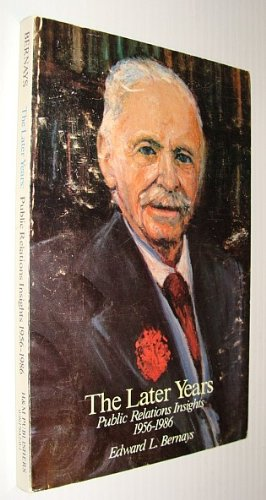 The Later Years: Public Relations Insights 1956-1986: Bernays, Edward L.