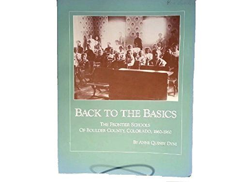 Back to the Basics: The Frontier Schools of Boulder County, Colorado, 1860-1960.: Anne Quinby Dyni.