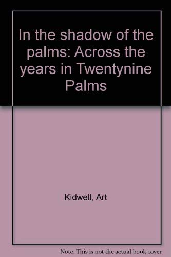 IN THE SHADOW OF THE PALMS: ACROSS THE YEARS IN TWENTYNINE PALMS (VOLUME 1): ART KIDWELL