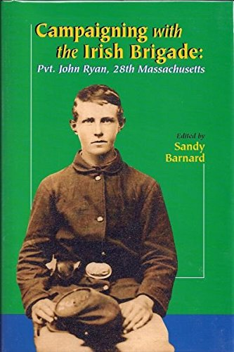Campaigning With The Irish Brigade Pvt. John Ryan, 28th Massachusetts: Barnard, Sandy,John Ryan