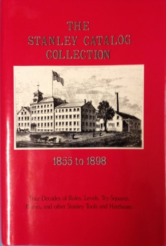 The Stanley Catalog Collection, 1855-1898: Four Decades of Rules, Levels, Try-Squares, Planes, and ...